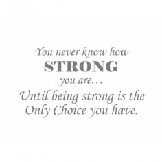 You never know how strong you are... until being strong is the only choice you have.