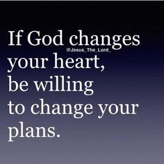 .....or if God changes your plans, be willing to have a change of heart.