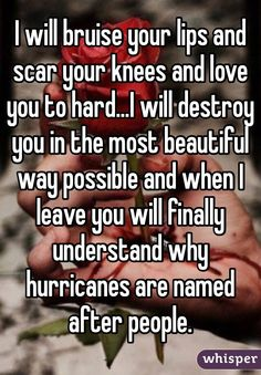 I will bruise your lips and scar your knees and love you to hard...I will destroy you in the most beautiful way possible and when I leave you will finally understand why hurricanes are named after people.