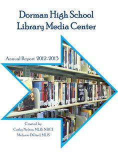 Dorman High School Library Media Center Annual Report 2012-2013 by Cathy Jo Nelson via slideshare.  I loved this report: it is colorful, straight forward and clear. The librarian provides the information on circulation, the patrons even how she spent the money!