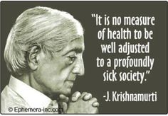 It is no measure of health to be well adjusted to a profoundly sick society ~J. Krishnamurti Deep, so true, what a terrible detached and imbalanced society we've created 😢 J Krishnamurti Quotes, Jiddu Krishnamurti, Great Quotes, Quotes To Live By, Life Quotes, Inspirational Quotes, Random Quotes, Inspiring Sayings, Life Memes