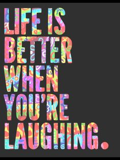 Find humor in everything and just laugh.