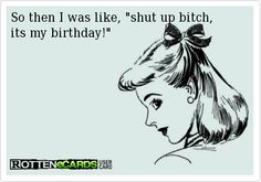 So then I was like, shut up bitch, its my birthday!
