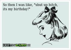 So then I was like, shut up bitch, its my birthday!