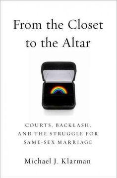 Klarman, Michael J. From the closet to the altar : courts, backlash, and the struggle for same-sex marriage / Michael J. Klarman. Oxford, UK; New York: Oxford University Press, 2014. Ubicación: KF539 .K57 2014