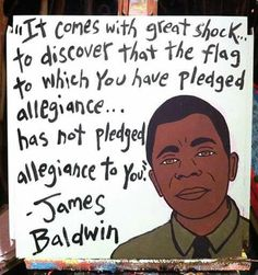 """It comes with great shock, to discover that the flag to which you have pledged allegiance... has not pledged allegiance to you."" James Baldwin"