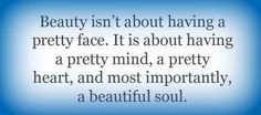 Beauty isn't about having a pretty face it's about having a pretty mind, a pretty heart, and most importantly, a beautiful soul.
