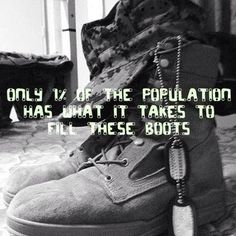 Only of the population has what it takes to fill these boots. God Bless them! I love my marine Military Quotes, Military Mom, Marine Quotes, Army Quotes, Military Deployment, Marine Mom, Marine Corps, Air Force Mom, Navy Mom