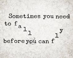 Sometimes you need to fall before you can fly.