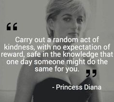 Carry Out a Random Act of Kindness With No Expectation of Reward Safe in the Knowledge That One Day Someone Might Do the Same for You 25 Princess Diana Great Quotes, Quotes To Live By, Me Quotes, Motivational Quotes, Inspirational Quotes, Diana Quotes, Jealousy Quotes, Short Quotes, Famous Quotes