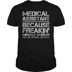 Medical Assistant Because Freaking Miracle Worker Isn't An Official Job Title T-Shirts, Hoodies