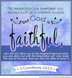 """""""No temptation has overtaken you except such as is common to man; but God is faithful, who will not allow you to be tempted beyond what you are able, but with the temptation will also make the way of escape, that you may be able to bear it."""" - 1 Corinthians 10:13 (NKJV) #scripture #hope #thereishope #bibleverse #faith #faithful #temptation #escape #survival"""
