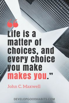 "quotes on choices and decision making - ""Life is a matter of choices, and every choice you make makes you."" —John C. Maxwell 