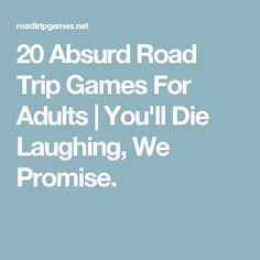 20 Absurd Road Trip Games For Adults | You'll Die Laughing, We Promise.