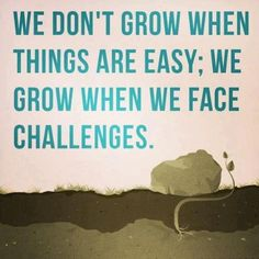 this may seem like the biggest challenge of your life but you will grow so much better of a person for it.