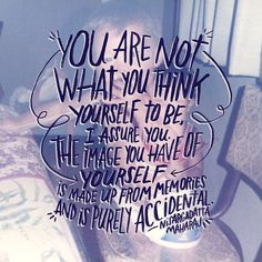 You are not what you think yourself to be. I assure you the image you have of yourself is made up from memories and is purely accidental.