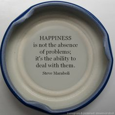 Happiness is not the absence of problems; it's the ability to deal with them.  Steve Maraboli quote.