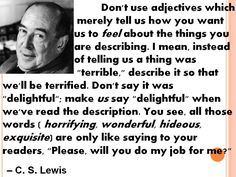Don't use adjectives which merely tell us how you want us to feel about the things you are describing. . .  -C. S. Lewis