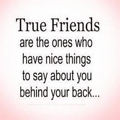 True friends are the ones who have nice things to say about you behind your back....absolutely