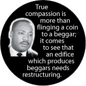True compassion is more than flinging a coin to a beggar; it comes to see that an edifice which produces beggars needs restructuring. MLK QUOTE CAP
