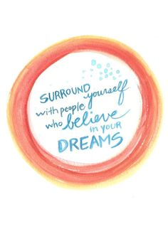 Surround yourself with people who believe in your dreams #inspiration