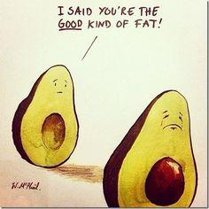 I said you're the good kind of fat! ~avocado