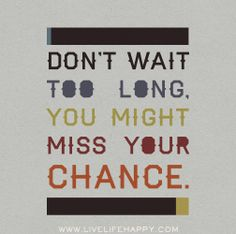 Don't wait too long, you might miss your chance!