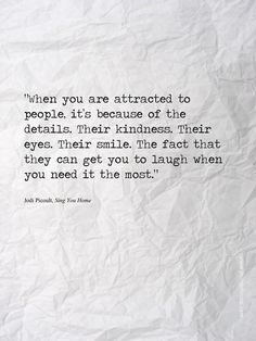 """BECAUSE OF THE DETAILS  """"When you are attracted to people, it's because of the details. Their kindness. Their eyes. The fact that they can get you to laugh when you need it the most.""""  Jodi Picoult,Sing You Home"""