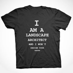 Our most controversial t-shirt, buy it now! http://landarchs.com/shop/?product=i-am-a-landscape-architect