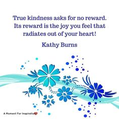 True kindness asks for no reward. Its reward is the joy you feel that radiates out of your heart! - Kathy Burns