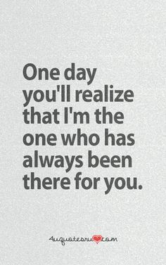 One day you will realize I was always there for you, but you weren't for me when I really needed you to be.