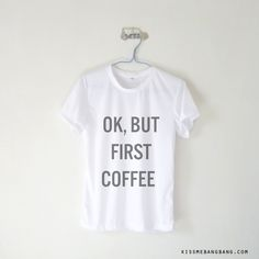 OK, But First Coffee T-shirt $12.99 ; Coffeelover Shirt ; Grumpy Morning ; #Tumblr ;  #Hipster Teen Fashion ; Shop More Tumblr Graphic Tees at KISSMEBANGBANG.COM