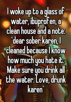 """""""I woke up to a glass of water, ibuprofen, a clean house and a note: """"dear sober karen, I cleaned because I know how much you hate it. Make sure you drink all the water. Love, drunk karen"""""""""""