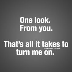 One look. From you. That's all it takes to turn me on. ❤ Gotta love that look. And gotta love getting turned on by it When all it takes is one look.. ❤ Kinky Quotes ❤ #couplequotes #sexy #turnedon #forhim #forher