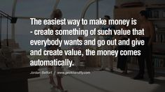 The easiest way to make money is - create something of such value that everybody wants and go out and give and create value, the money comes automatically. Empowering Jordan Belfort Quotes As Seen In Wolf Of Wall Street