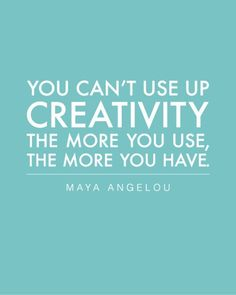 You can't use up creativity. The more you use, the more you have. ~Maya Angelou #innovation #entrepreneur #quote