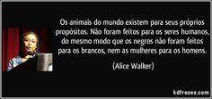Os animais do mundo existem para seus próprios propósitos. Não foram feitos para os seres humanos, do mesmo modo que os negros não foram feitos para os brancos, nem as mulheres para os homens. (Alice Walker)
