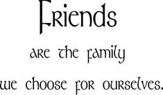 This is so true. I have some pretty great friends, a few stick out more than others and those are the ones who are not friends to me but family.