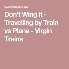 Don't Wing It - Travelling by Train vs Plane - Virgin Trains