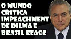 O mundo critica Impeachment de Dilma e Brasil reage