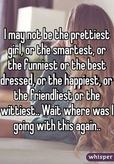 I may not be the prettiest girl, or the smartest, or the funniest or the best dressed, or the happiest, or the friendliest or the wittiest.. Wait where was I going with this again..