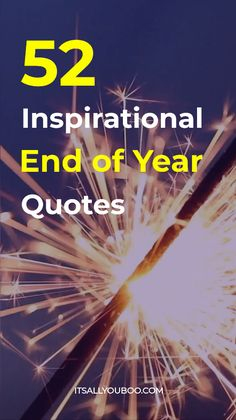 Happy New Year! Here are 52 Inspirational End Of Year Quotes and Sayings for closing the year. Plus, take the FREE New Year's Resolution Quiz.