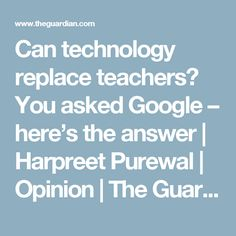 Can technology replace teachers? You asked Google – here's the answer   Harpreet Purewal   Opinion   The Guardian