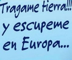 tragame tierra y escupeme en europa
