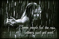 Feel the rain. Bob dylan. Love for rain, others just get wet.