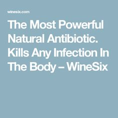 The Most Powerful Natural Antibiotic. Kills Any Infection In The Body – WineSix