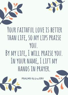 3 Your faithful love is better than life, so my lips praise you. 4 By my life, I will praise you. In your name, I lift my hands in prayer. Psalms 63:3‭-‬4 ERV
