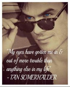"""THIS IS SO ME!!!! """"My eyes have gotten me in and out of more trouble than anything else in my life""""   -Ian Somerhalder"""