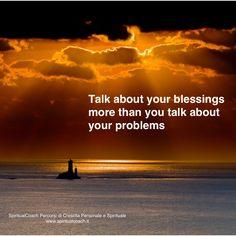 Parla dei doni che ricevi piuttosto che dei problemi che hai. Dono attrae dono. Problema attrae problema. Cosa credi sia meglio? A te la scelta!