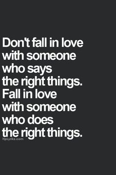 Don't fall in love with someone who says the right things. Fall in love with someone who does the right things.♡